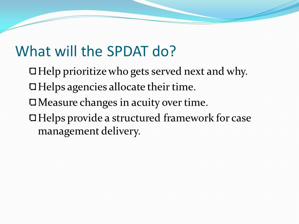 What will the SPDAT do Help prioritize who gets served next and why.