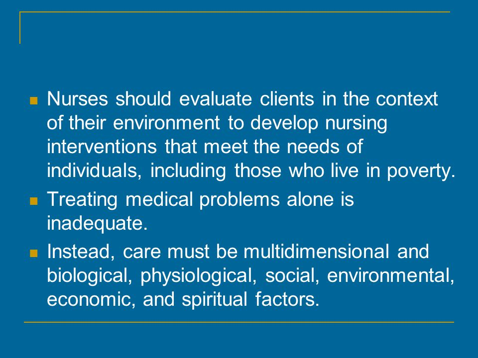 Nurses should evaluate clients in the context of their environment to develop nursing interventions that meet the needs of individuals, including those who live in poverty.
