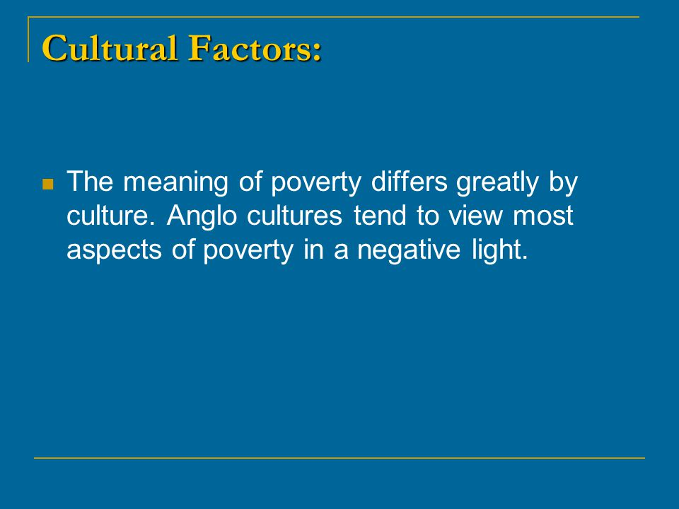 Cultural Factors: The meaning of poverty differs greatly by culture.