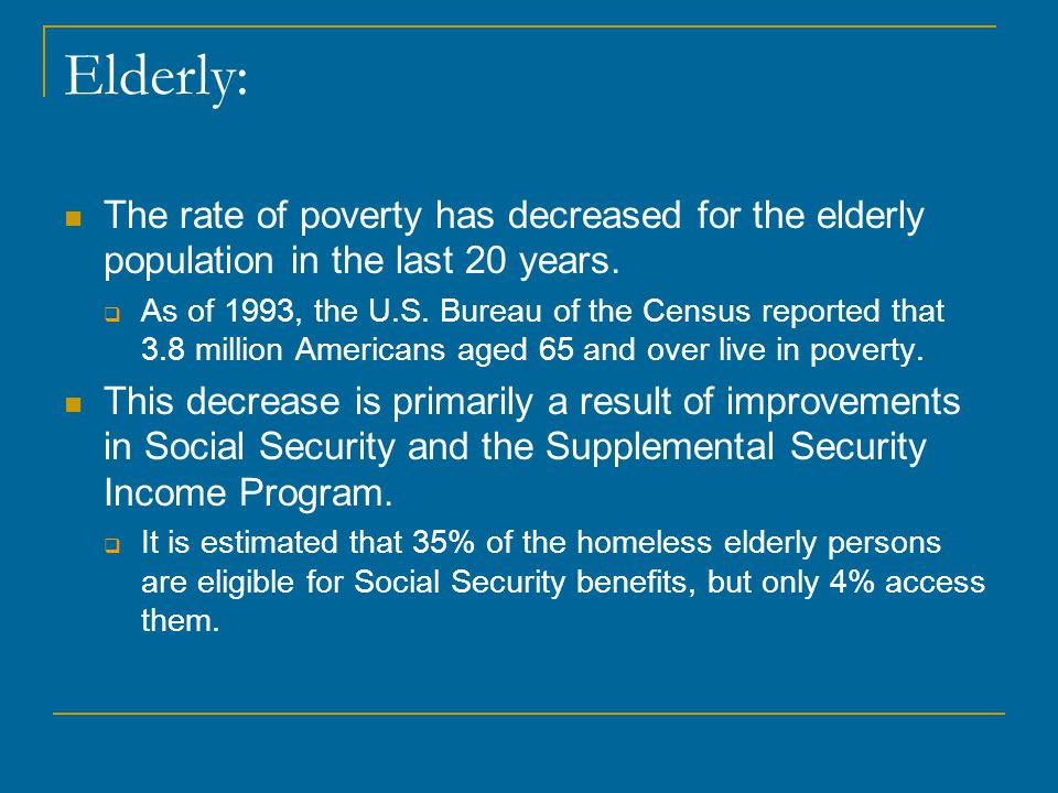 Elderly: The rate of poverty has decreased for the elderly population in the last 20 years.
