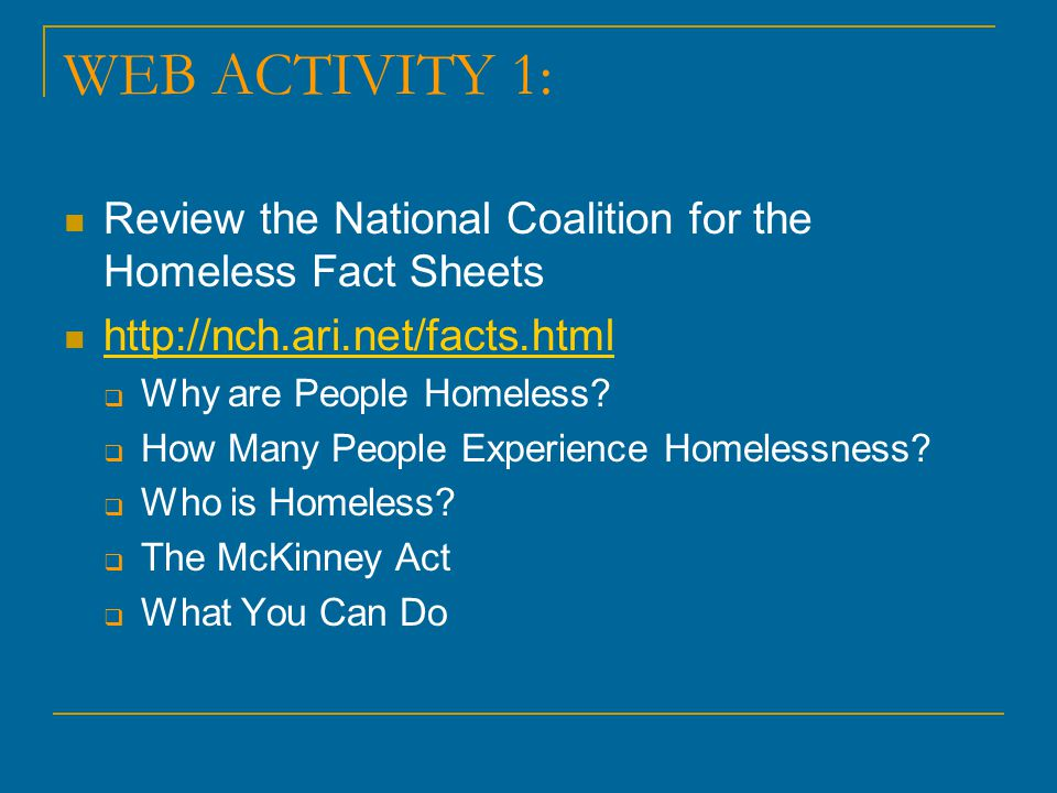 WEB ACTIVITY 1: Review the National Coalition for the Homeless Fact Sheets. http://nch.ari.net/facts.html.