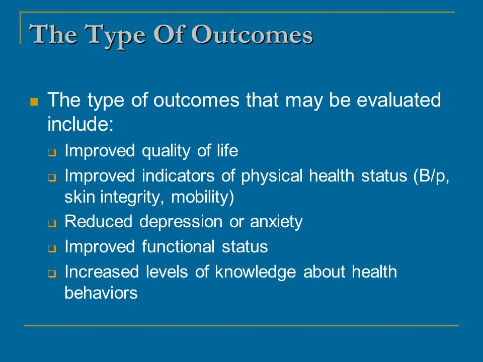 The Type Of Outcomes The type of outcomes that may be evaluated include: Improved quality of life.