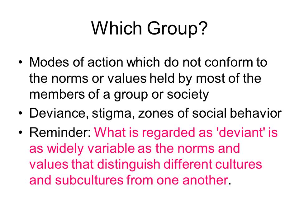 Which Group Modes of action which do not conform to the norms or values held by most of the members of a group or society.