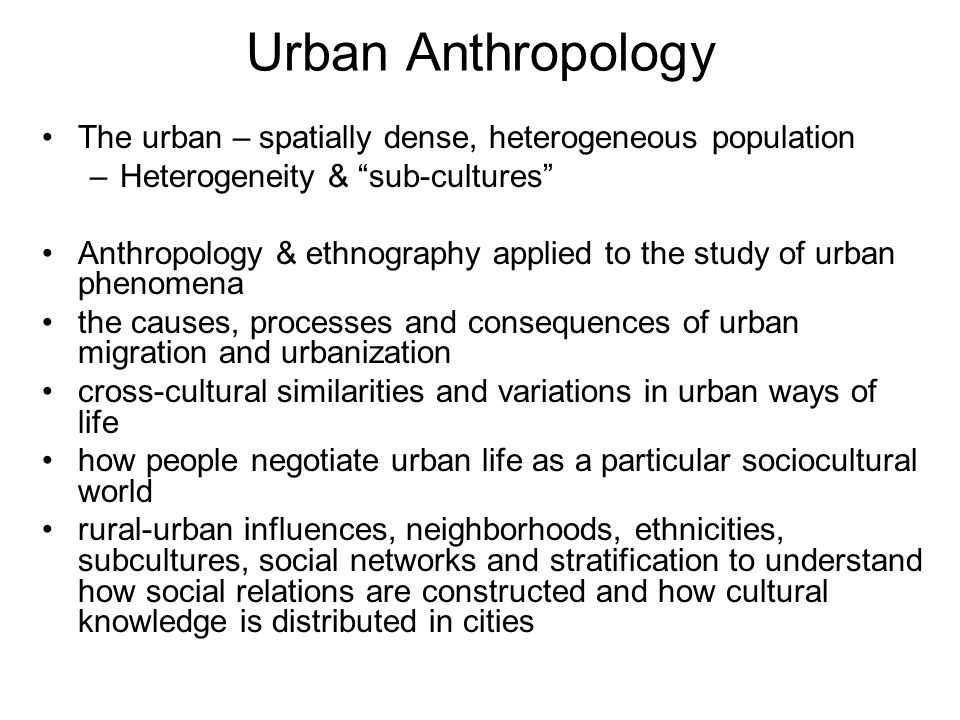 Urban Anthropology The urban – spatially dense, heterogeneous population. Heterogeneity & sub-cultures