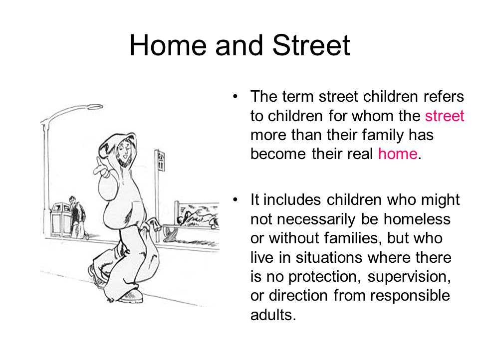 Home and Street The term street children refers to children for whom the street more than their family has become their real home.