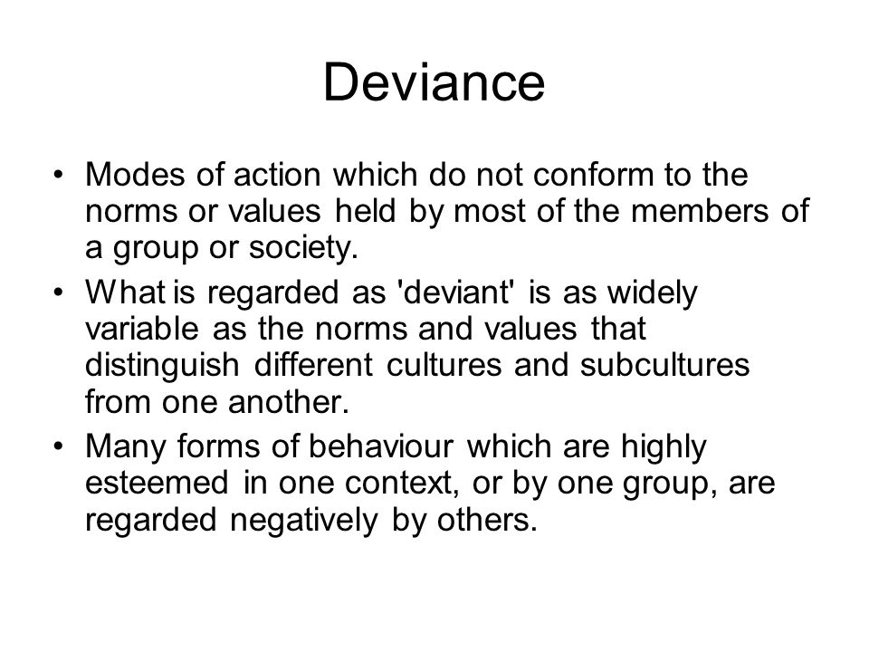 Deviance Modes of action which do not conform to the norms or values held by most of the members of a group or society.