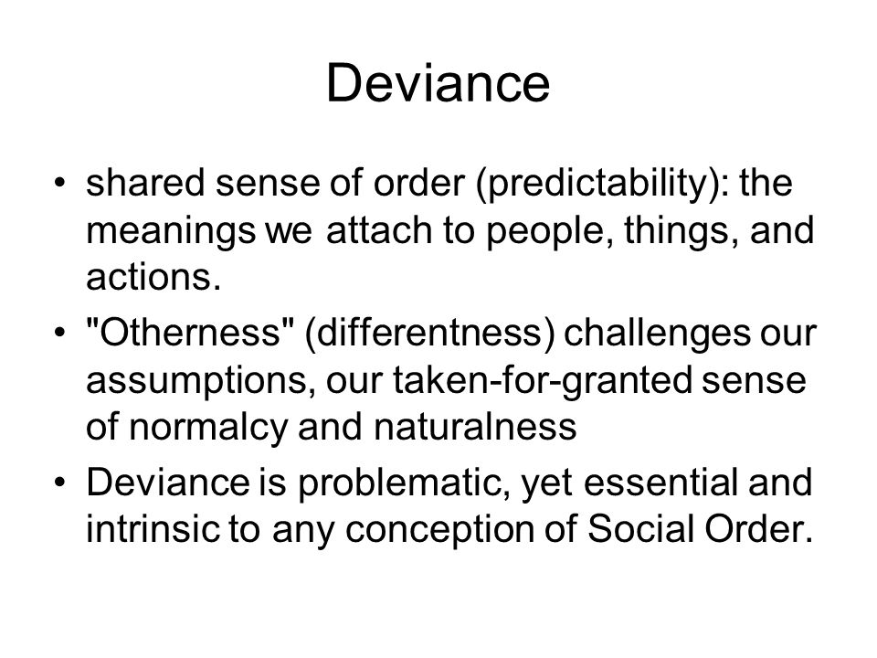 Deviance shared sense of order (predictability): the meanings we attach to people, things, and actions.