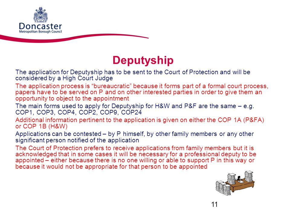 Deputyship The application for Deputyship has to be sent to the Court of Protection and will be considered by a High Court Judge.