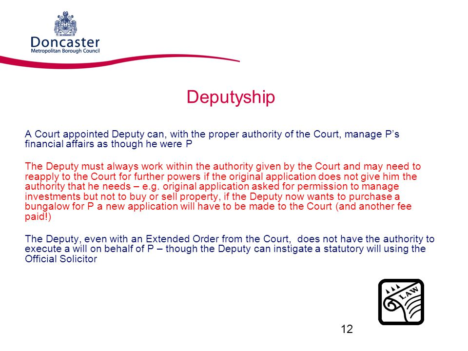 Deputyship A Court appointed Deputy can, with the proper authority of the Court, manage P's financial affairs as though he were P.
