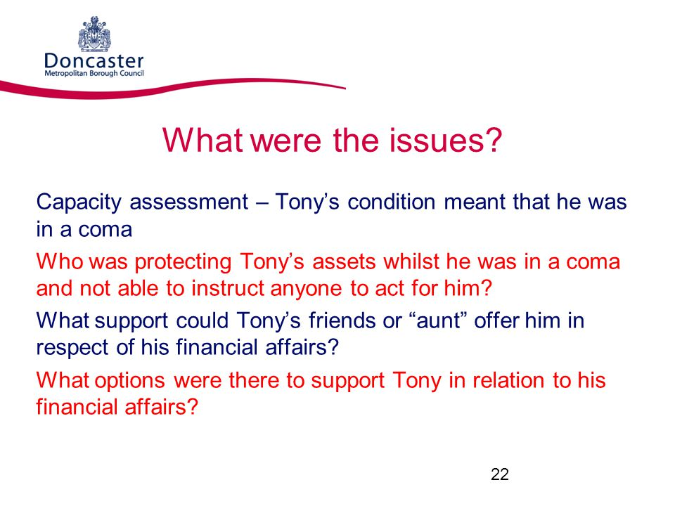 What were the issues Capacity assessment – Tony's condition meant that he was in a coma.