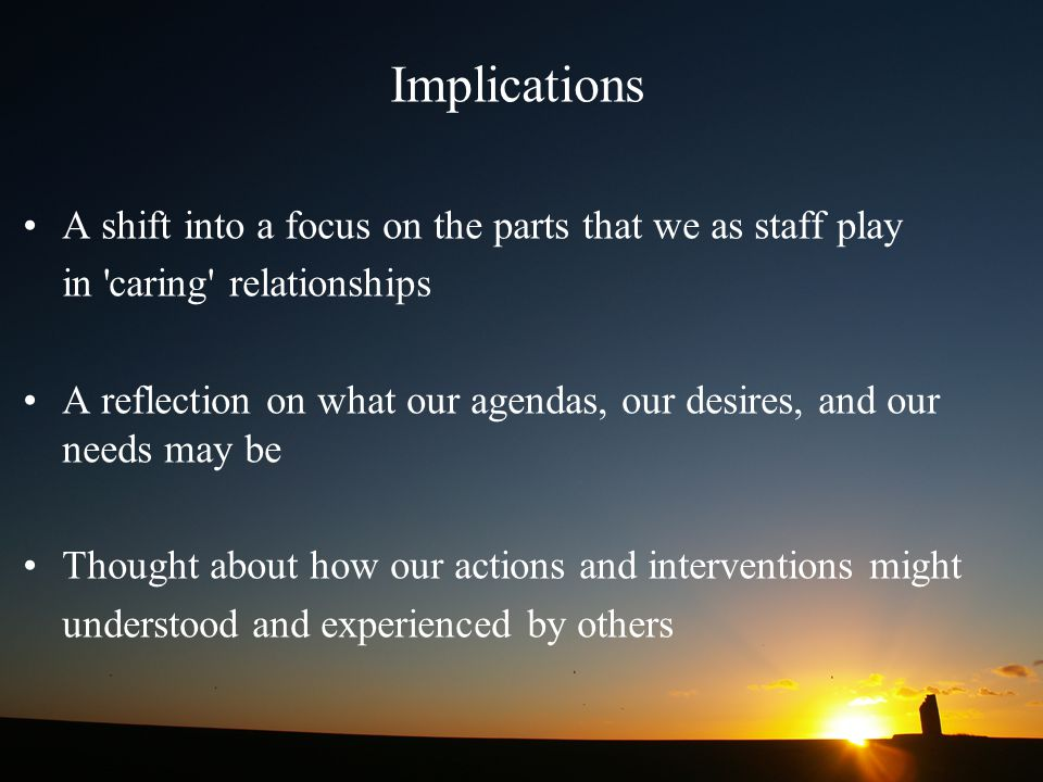 Implications A shift into a focus on the parts that we as staff play
