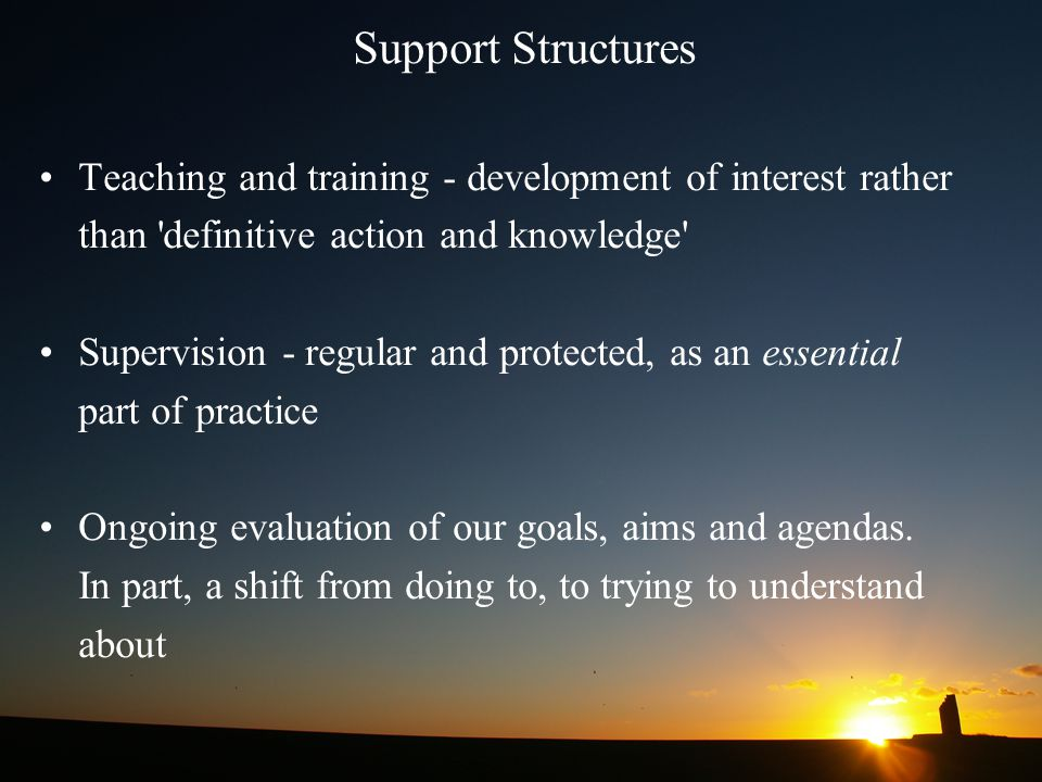 Support Structures Teaching and training - development of interest rather. than definitive action and knowledge