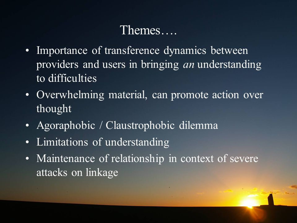 Themes…. Importance of transference dynamics between providers and users in bringing an understanding to difficulties.