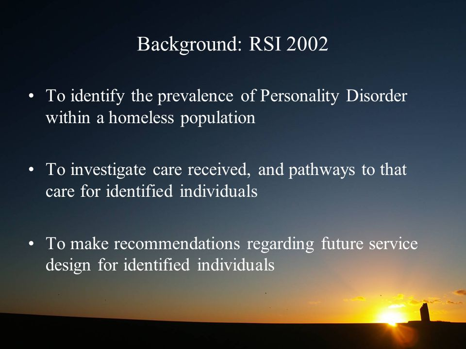 Background: RSI 2002 To identify the prevalence of Personality Disorder within a homeless population.
