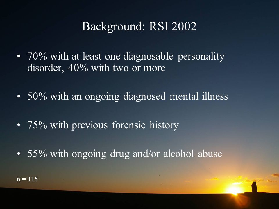 Background: RSI 2002 70% with at least one diagnosable personality disorder, 40% with two or more. 50% with an ongoing diagnosed mental illness.