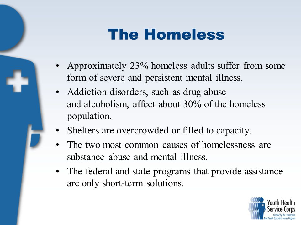 The Homeless Approximately 23% homeless adults suffer from some form of severe and persistent mental illness.