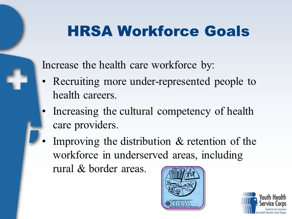 HRSA Workforce Goals Increase the health care workforce by: