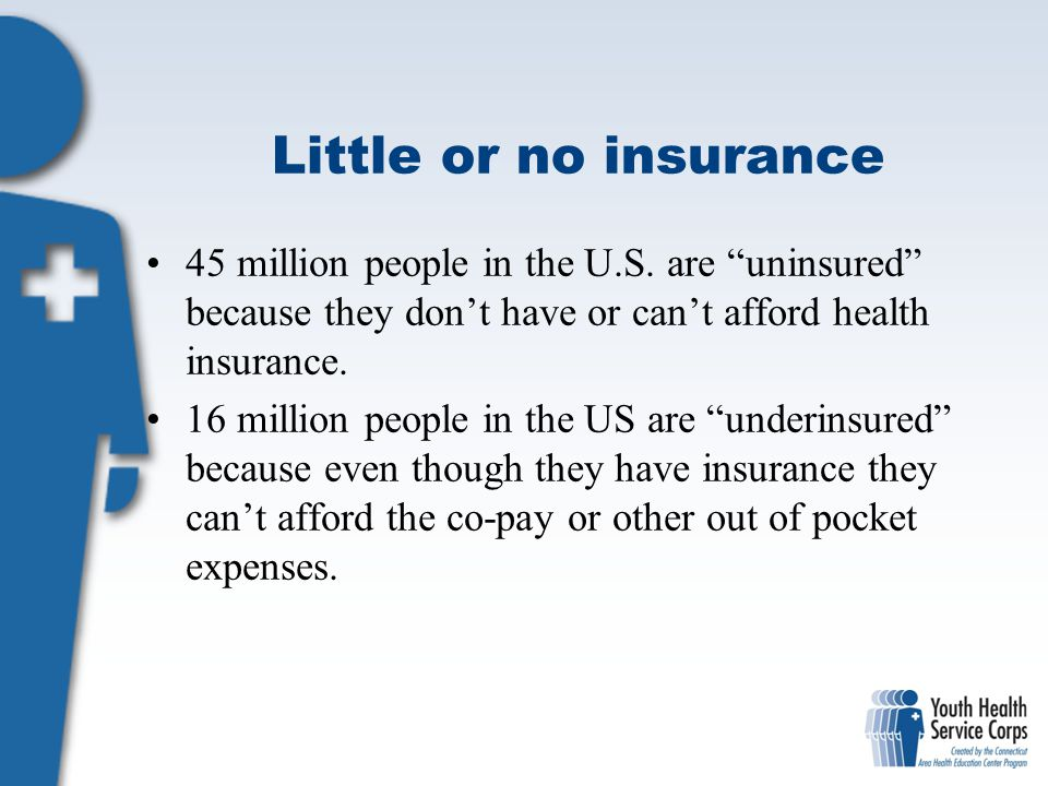 Little or no insurance 45 million people in the U.S. are uninsured because they don't have or can't afford health insurance.