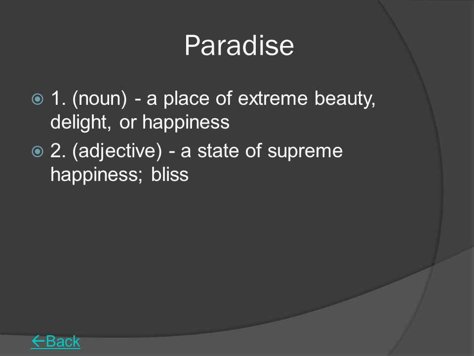 Paradise 1. (noun) - a place of extreme beauty, delight, or happiness