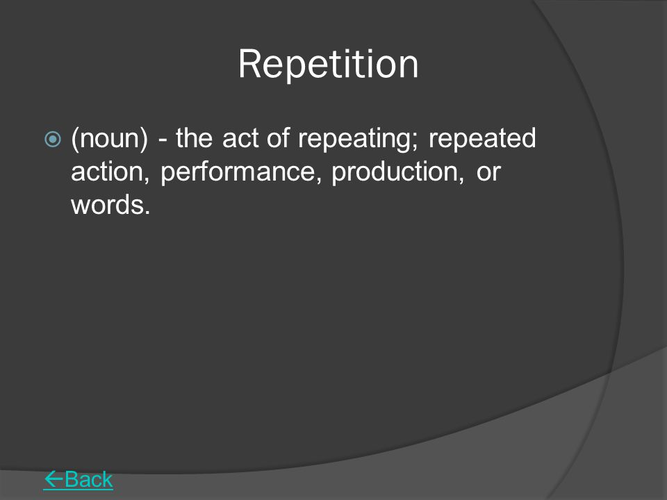 Repetition (noun) - the act of repeating; repeated action, performance, production, or words. Back