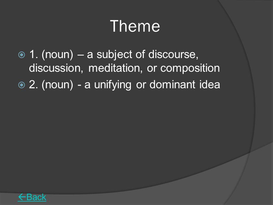 Theme 1. (noun) – a subject of discourse, discussion, meditation, or composition. 2. (noun) - a unifying or dominant idea.