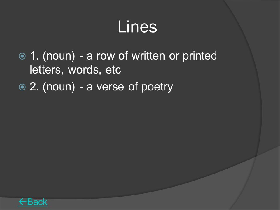 Lines 1. (noun) - a row of written or printed letters, words, etc
