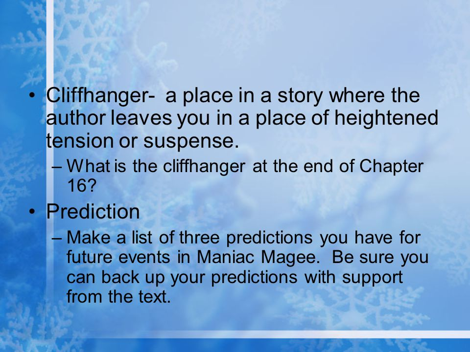 Cliffhanger- a place in a story where the author leaves you in a place of heightened tension or suspense.