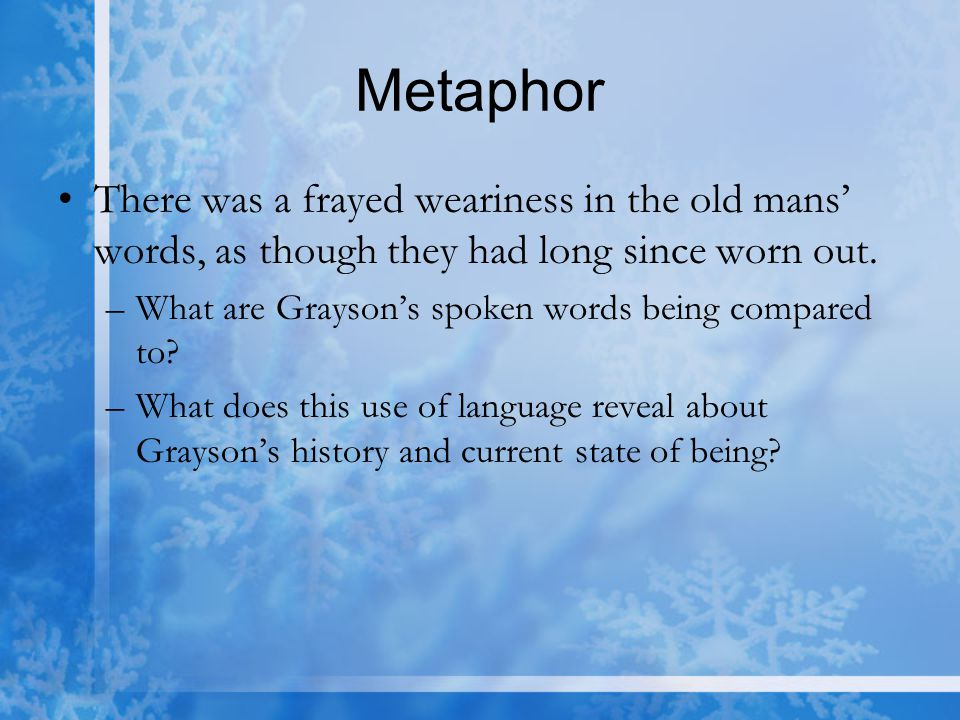 Metaphor There was a frayed weariness in the old mans' words, as though they had long since worn out.