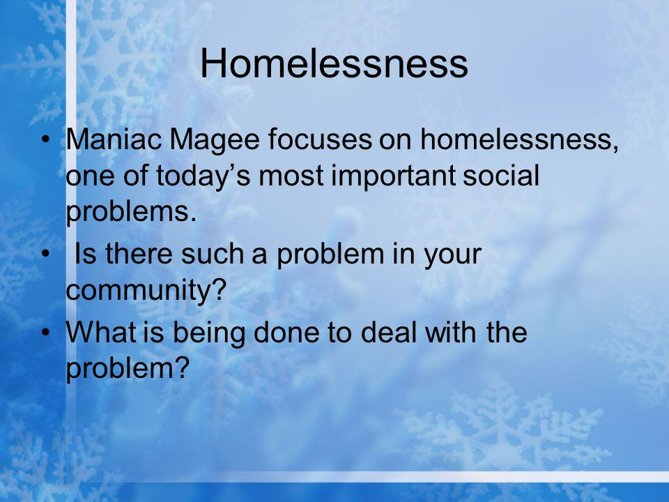 Homelessness Maniac Magee focuses on homelessness, one of today's most important social problems. Is there such a problem in your community