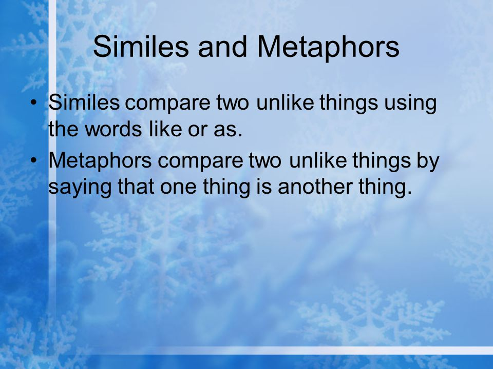 Similes and Metaphors Similes compare two unlike things using the words like or as.