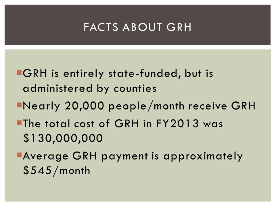 Facts about grh GRH is entirely state-funded, but is administered by counties. Nearly 20,000 people/month receive GRH.