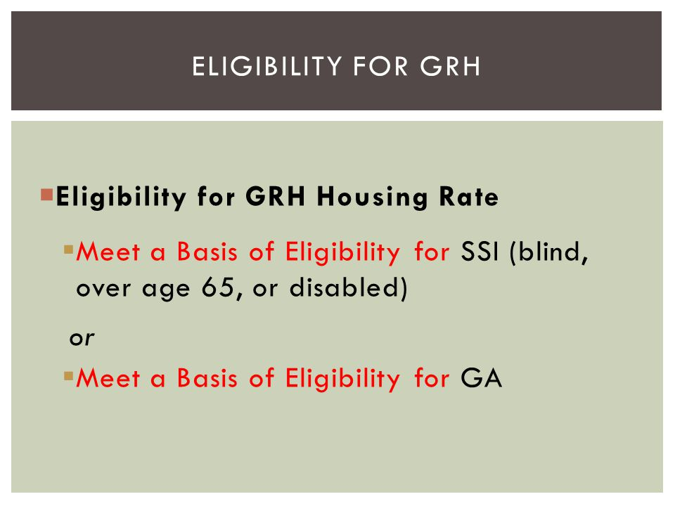 Eligibility for GRH Eligibility for GRH Housing Rate. Meet a Basis of Eligibility for SSI (blind, over age 65, or disabled)