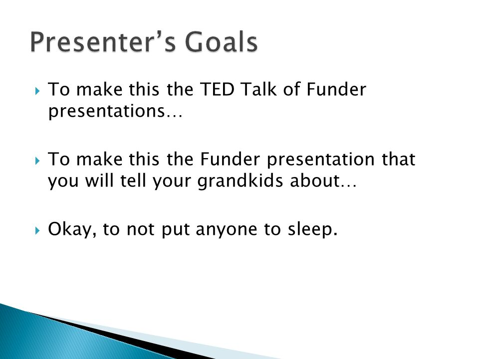 Presenter's Goals To make this the TED Talk of Funder presentations…