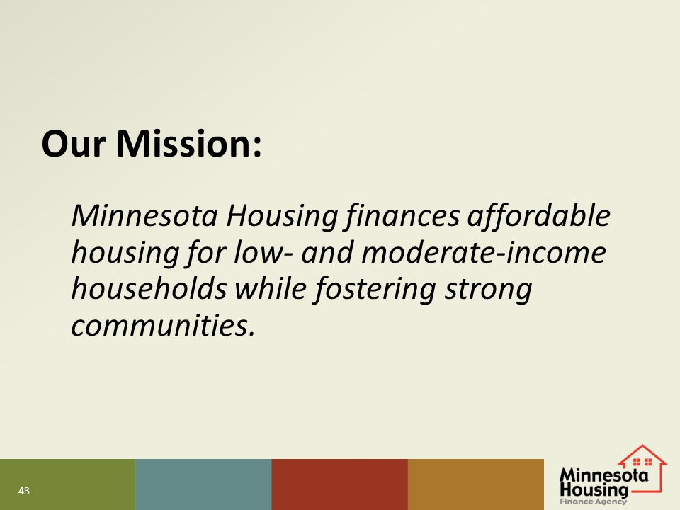 Our Mission: Minnesota Housing finances affordable housing for low- and moderate-income households while fostering strong communities.