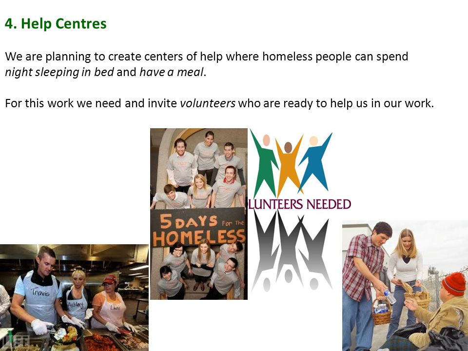 4. Help Centres We are planning to create centers of help where homeless people can spend night sleeping in bed and have a meal.