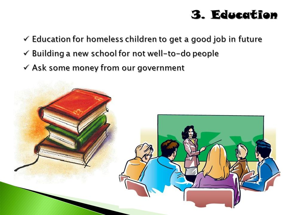3. Education Education for homeless children to get a good job in future. Building a new school for not well-to-do people.