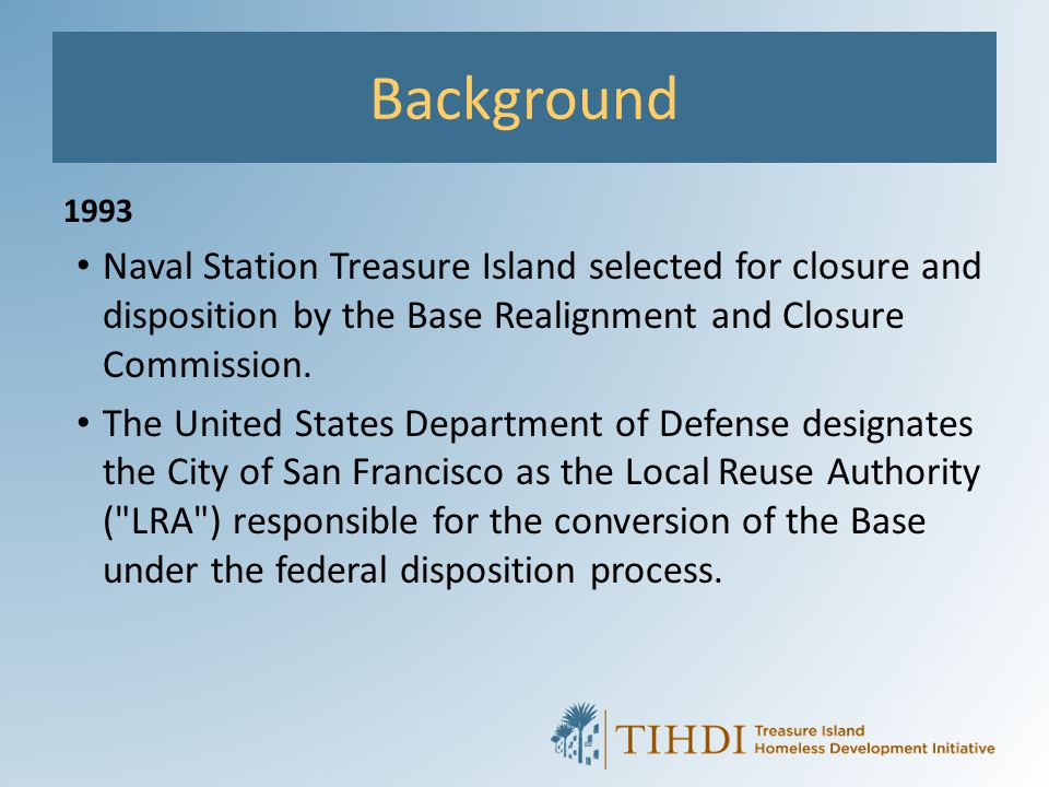 Background 1993. Naval Station Treasure Island selected for closure and disposition by the Base Realignment and Closure Commission.