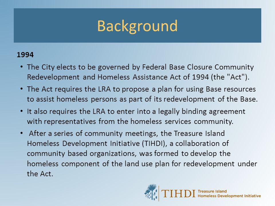 Background 1994. The City elects to be governed by Federal Base Closure Community Redevelopment and Homeless Assistance Act of 1994 (the Act ).