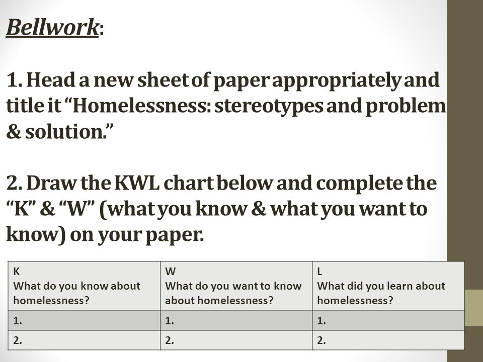 Bellwork: 1. Head a new sheet of paper appropriately and title it Homelessness: stereotypes and problem & solution. 2. Draw the KWL chart below and complete the K & W (what you know & what you want to know) on your paper.