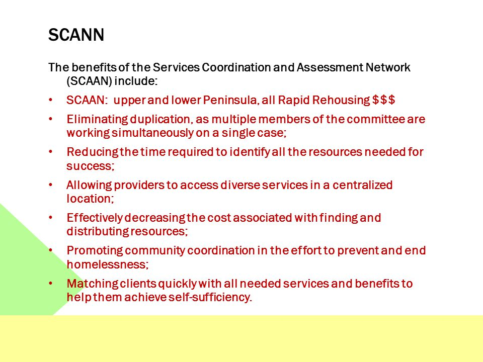 SCANN The benefits of the Services Coordination and Assessment Network (SCAAN) include: SCAAN: upper and lower Peninsula, all Rapid Rehousing $$$