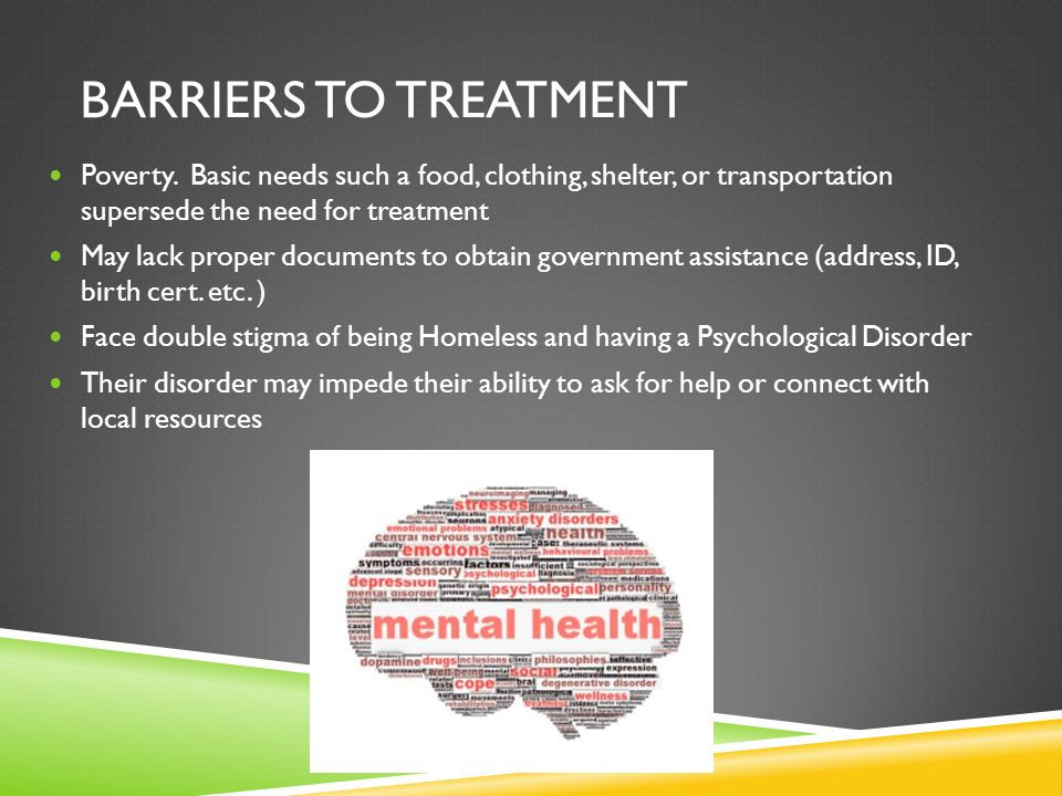 Barriers to treatment Poverty. Basic needs such a food, clothing, shelter, or transportation supersede the need for treatment.
