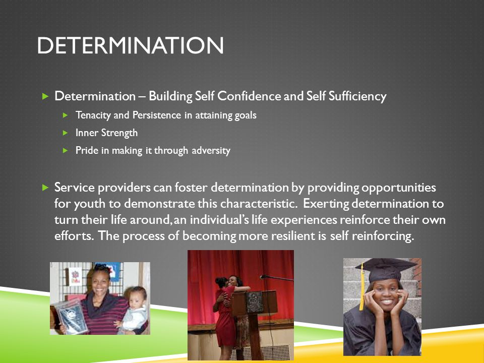 Determination Determination – Building Self Confidence and Self Sufficiency. Tenacity and Persistence in attaining goals.