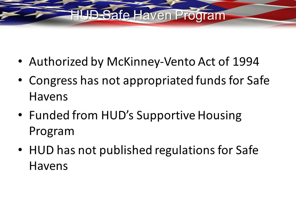 HUD Safe Haven Program Authorized by McKinney-Vento Act of 1994. Congress has not appropriated funds for Safe Havens.
