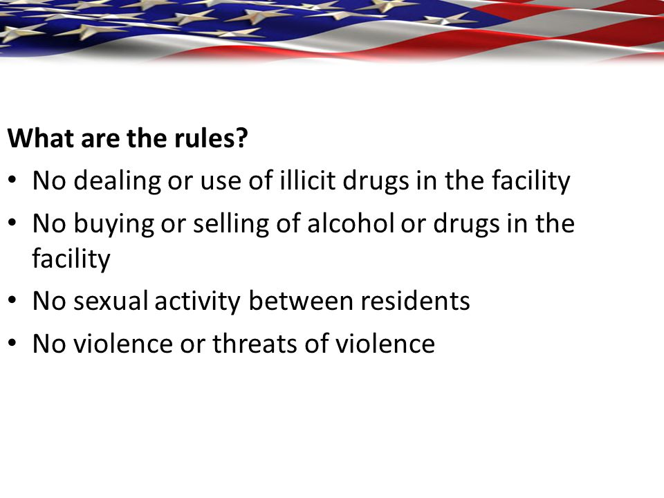 What are the rules No dealing or use of illicit drugs in the facility. No buying or selling of alcohol or drugs in the facility.