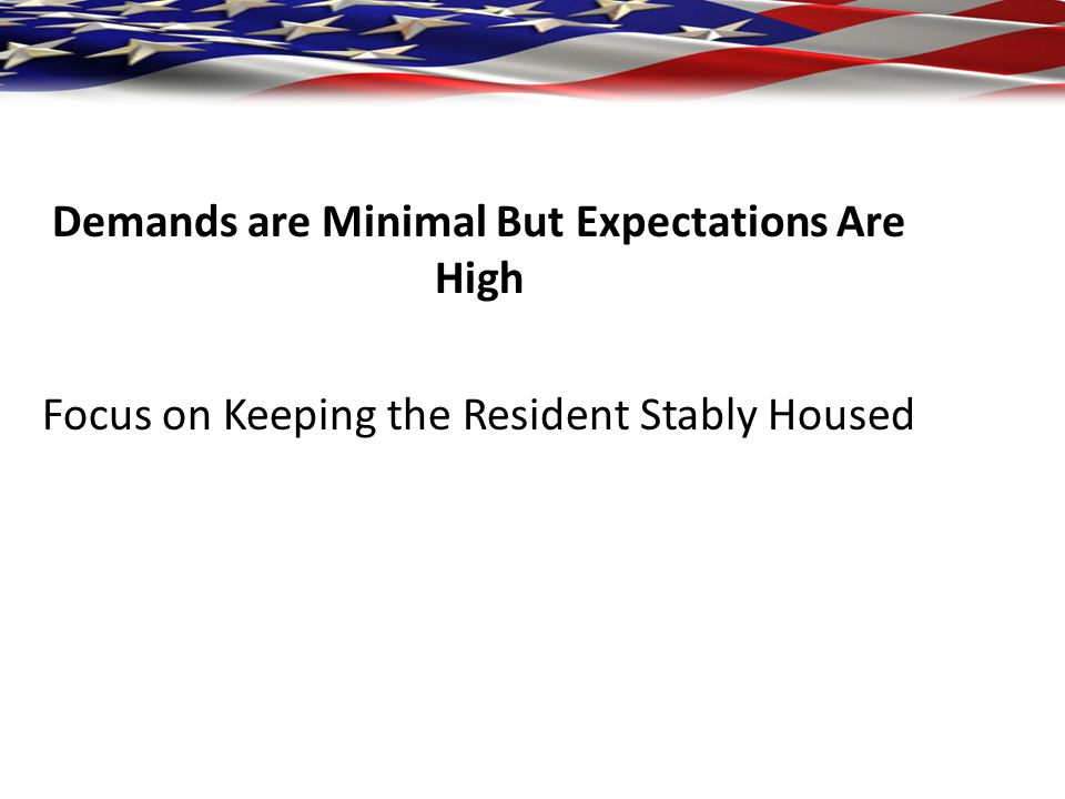 Demands are Minimal But Expectations Are High Focus on Keeping the Resident Stably Housed