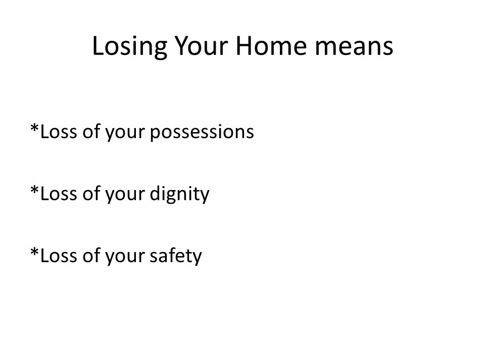 Losing Your Home means *Loss of your possessions *Loss of your dignity *Loss of your safety