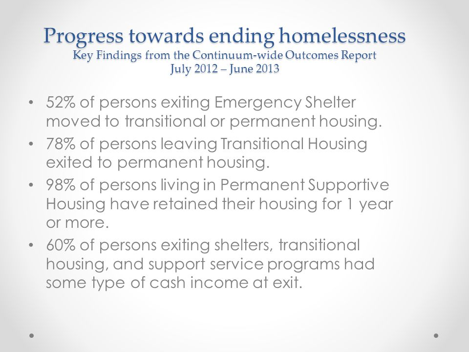 Progress towards ending homelessness Key Findings from the Continuum-wide Outcomes Report July 2012 – June 2013