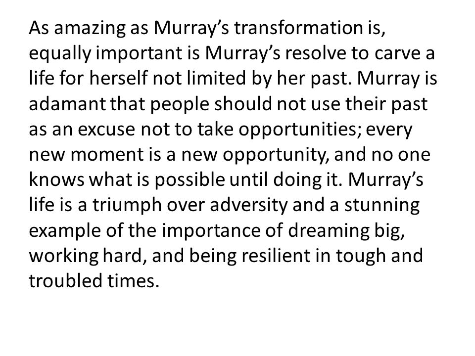 As amazing as Murray's transformation is, equally important is Murray's resolve to carve a life for herself not limited by her past.