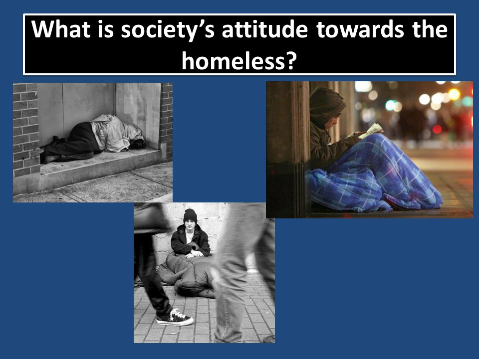 What is society's attitude towards the homeless