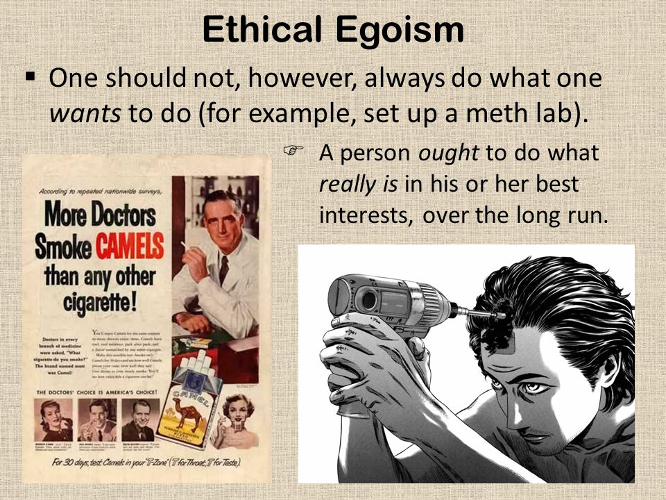 Ethical Egoism One should not, however, always do what one wants to do (for example, set up a meth lab).